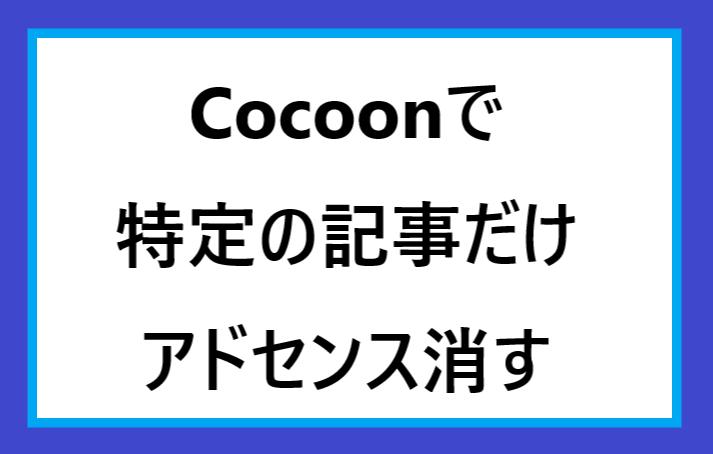 Cocoonのテーマを使っていて特定の記事からアドセンスを非表示にする方法!たった2ステップ